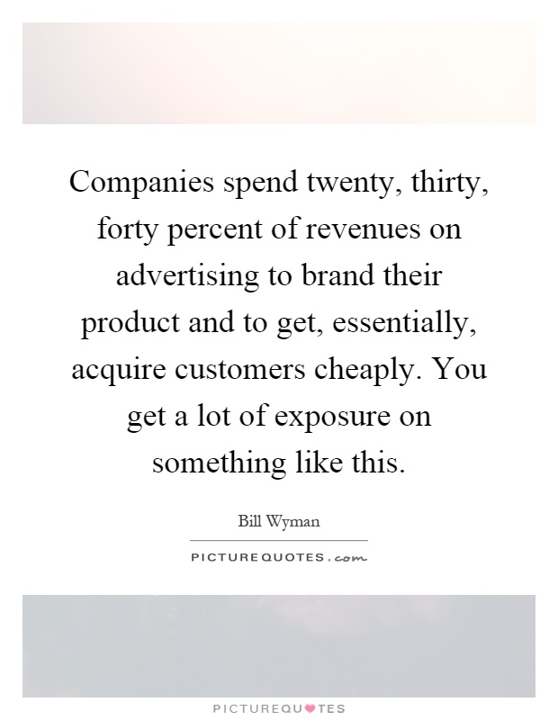 Companies spend twenty, thirty, forty percent of revenues on advertising to brand their product and to get, essentially, acquire customers cheaply. You get a lot of exposure on something like this Picture Quote #1