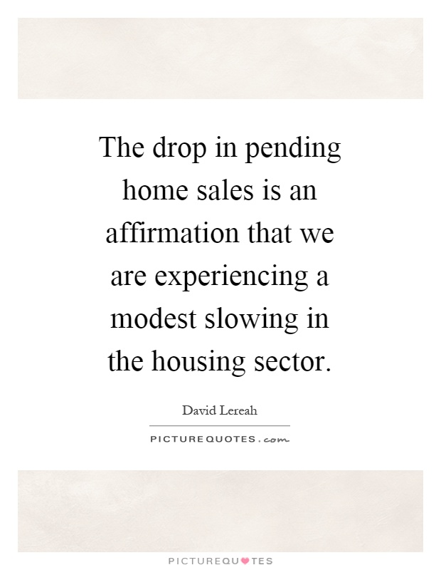The drop in pending home sales is an affirmation that we are experiencing a modest slowing in the housing sector Picture Quote #1