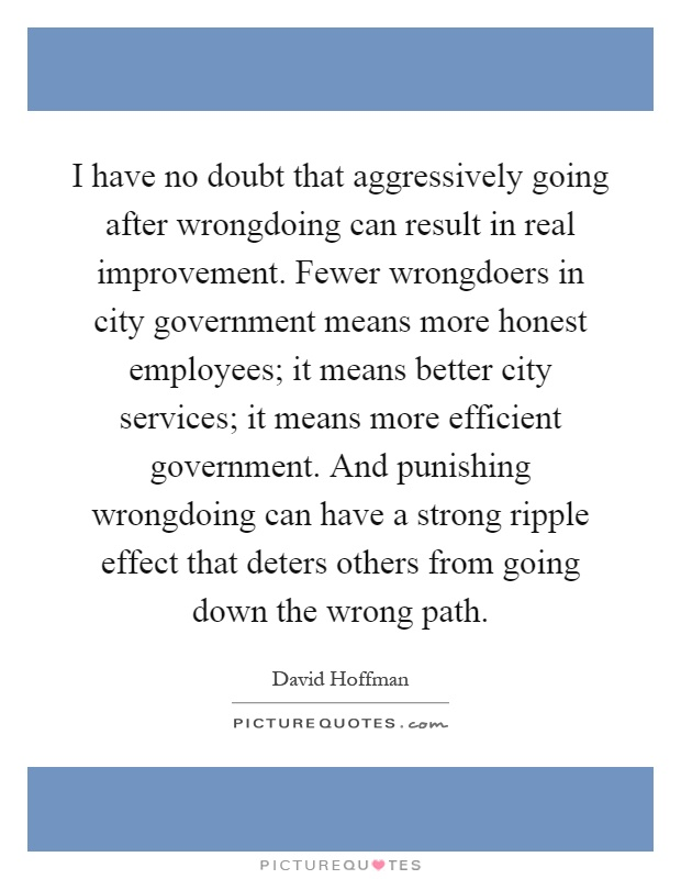 I have no doubt that aggressively going after wrongdoing can result in real improvement. Fewer wrongdoers in city government means more honest employees; it means better city services; it means more efficient government. And punishing wrongdoing can have a strong ripple effect that deters others from going down the wrong path Picture Quote #1
