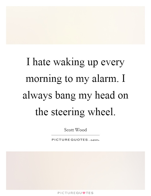 I hate waking up every morning to my alarm. I always bang my head on the steering wheel Picture Quote #1