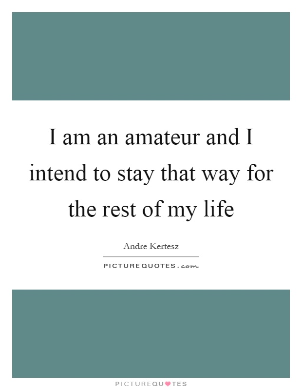 I am an amateur and I intend to stay that way for the rest of my life Picture Quote #1
