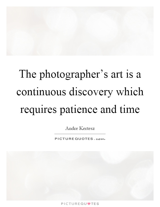 The photographer's art is a continuous discovery which requires patience and time Picture Quote #1