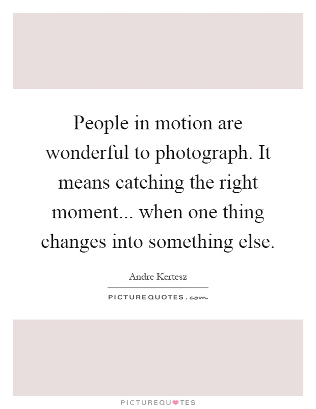 People in motion are wonderful to photograph. It means catching the right moment... when one thing changes into something else Picture Quote #1