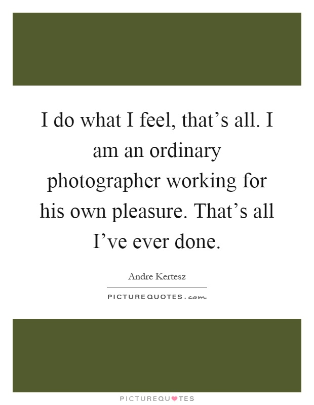 I do what I feel, that's all. I am an ordinary photographer working for his own pleasure. That's all I've ever done Picture Quote #1