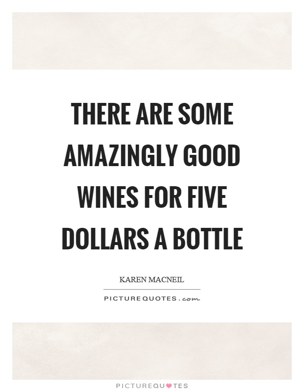 There are some amazingly good wines for five dollars a bottle Picture Quote #1