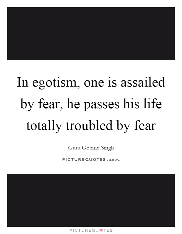 In egotism, one is assailed by fear, he passes his life totally troubled by fear Picture Quote #1