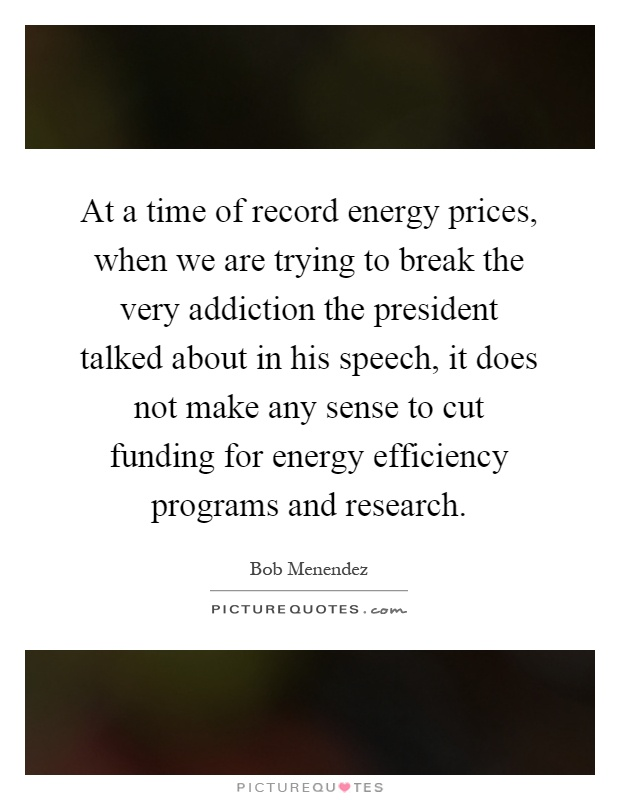 At a time of record energy prices, when we are trying to break the very addiction the president talked about in his speech, it does not make any sense to cut funding for energy efficiency programs and research Picture Quote #1