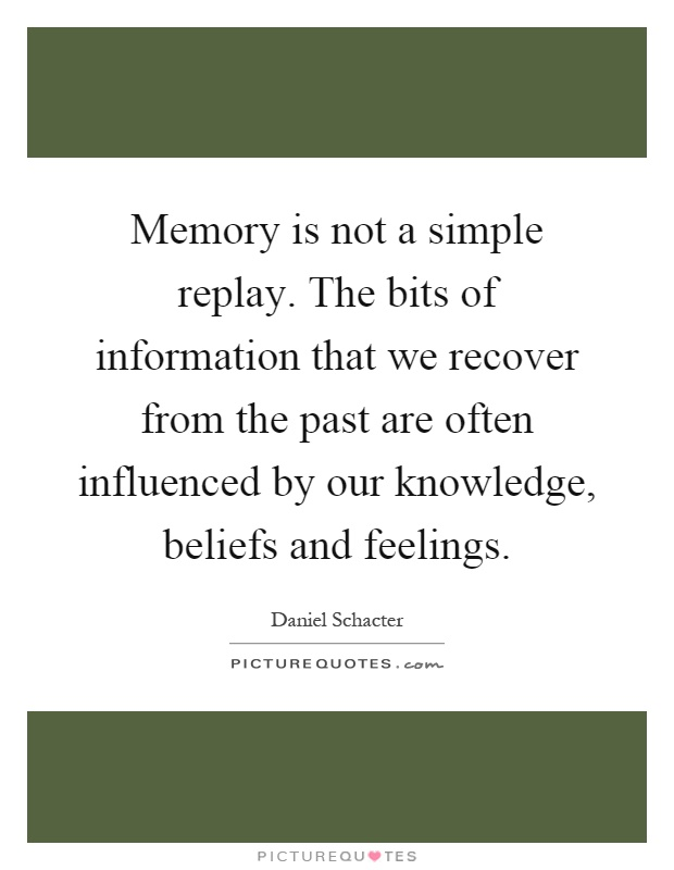 Memory is not a simple replay. The bits of information that we recover from the past are often influenced by our knowledge, beliefs and feelings Picture Quote #1