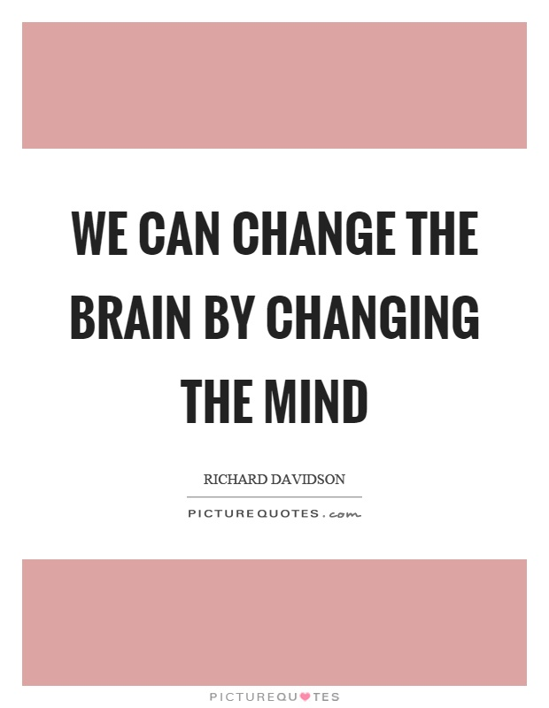 We can change the brain by changing the mind Picture Quote #1