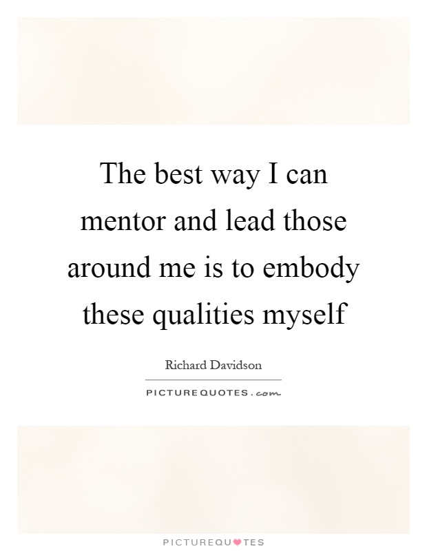 The best way I can mentor and lead those around me is to embody these qualities myself Picture Quote #1