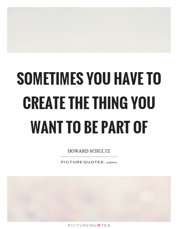 Sometimes you have to create the thing you want to be part of Picture Quote #1