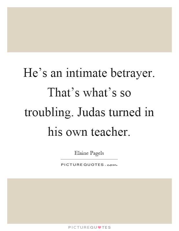 He's an intimate betrayer. That's what's so troubling. Judas turned in his own teacher Picture Quote #1