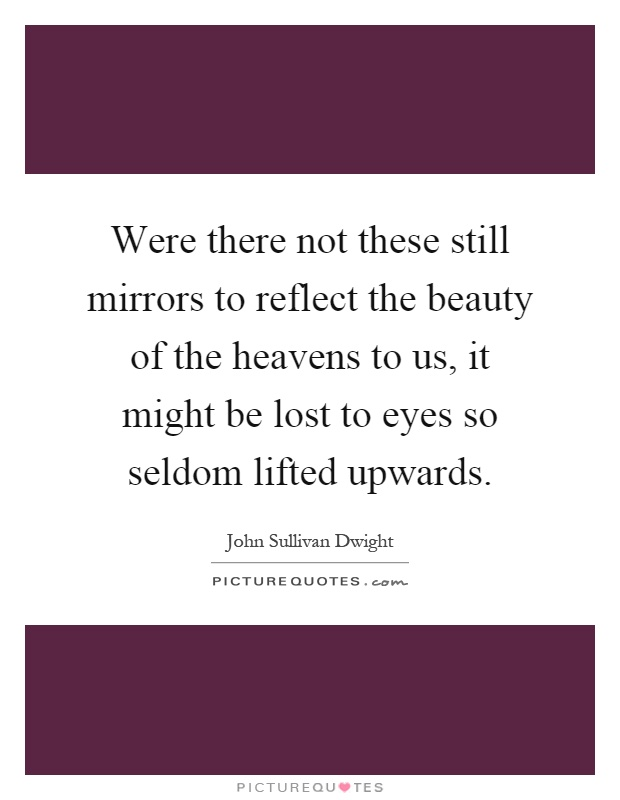 Were there not these still mirrors to reflect the beauty of the heavens to us, it might be lost to eyes so seldom lifted upwards Picture Quote #1