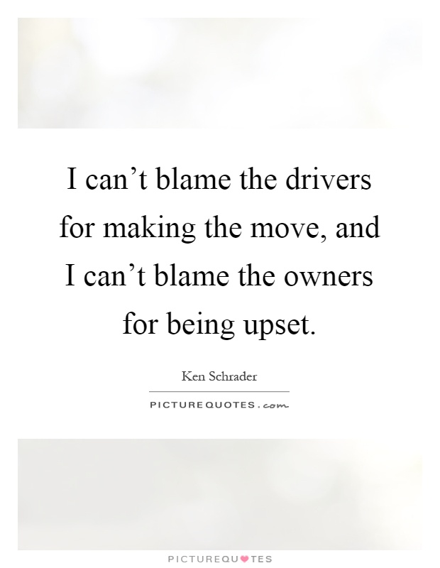 I can't blame the drivers for making the move, and I can't blame the owners for being upset Picture Quote #1