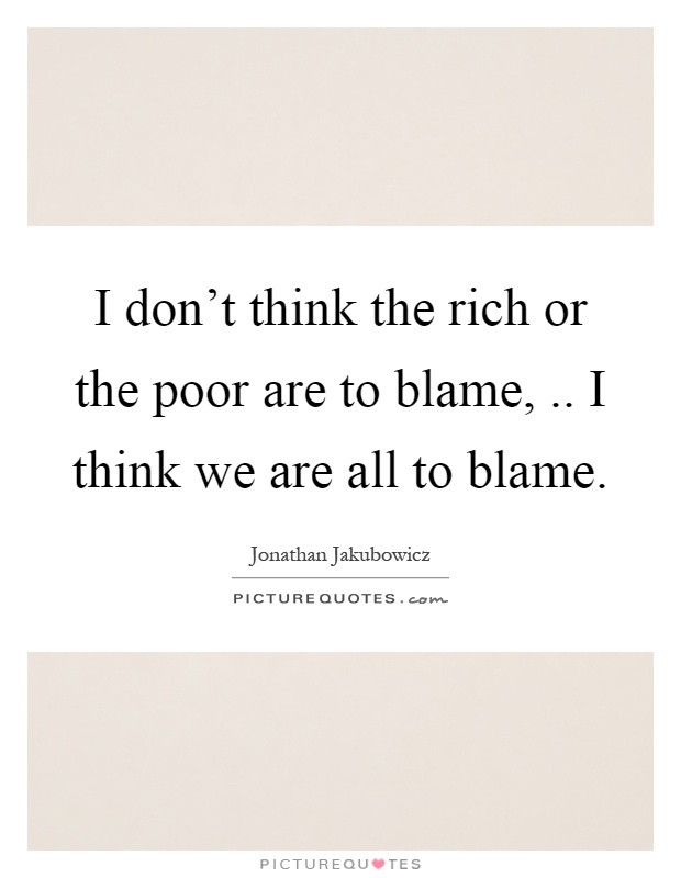 I don't think the rich or the poor are to blame,.. I think we are all to blame Picture Quote #1