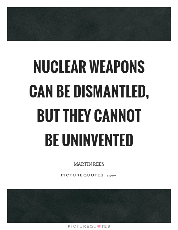 Nuclear weapons can be dismantled, but they cannot be uninvented Picture Quote #1