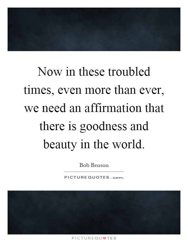 Now in these troubled times, even more than ever, we need an affirmation that there is goodness and beauty in the world Picture Quote #1