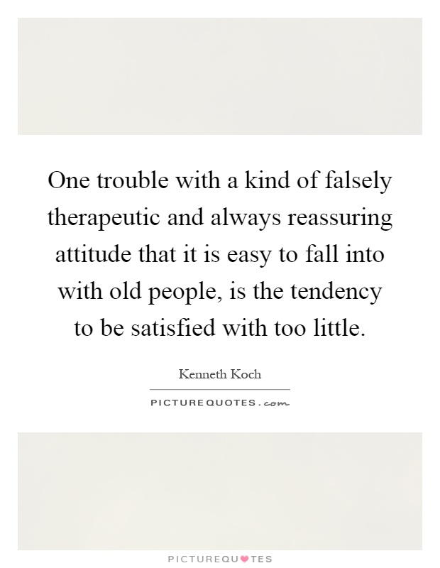 One trouble with a kind of falsely therapeutic and always reassuring attitude that it is easy to fall into with old people, is the tendency to be satisfied with too little Picture Quote #1