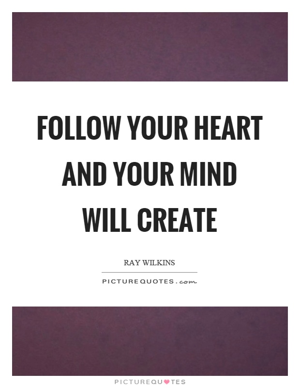 Follow Heart Or Mind Quotes: Follow Your Heart And Your Mind Will Create