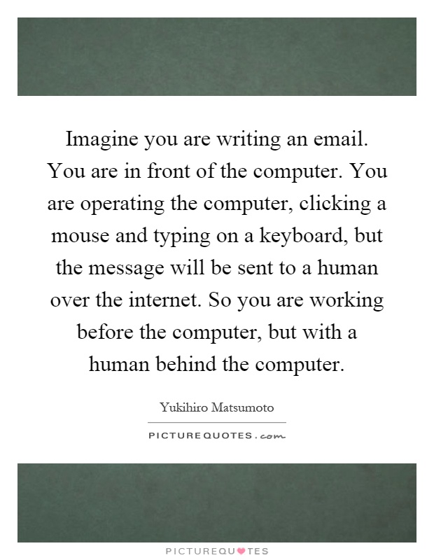 Imagine you are writing an email. You are in front of the computer. You are operating the computer, clicking a mouse and typing on a keyboard, but the message will be sent to a human over the internet. So you are working before the computer, but with a human behind the computer Picture Quote #1