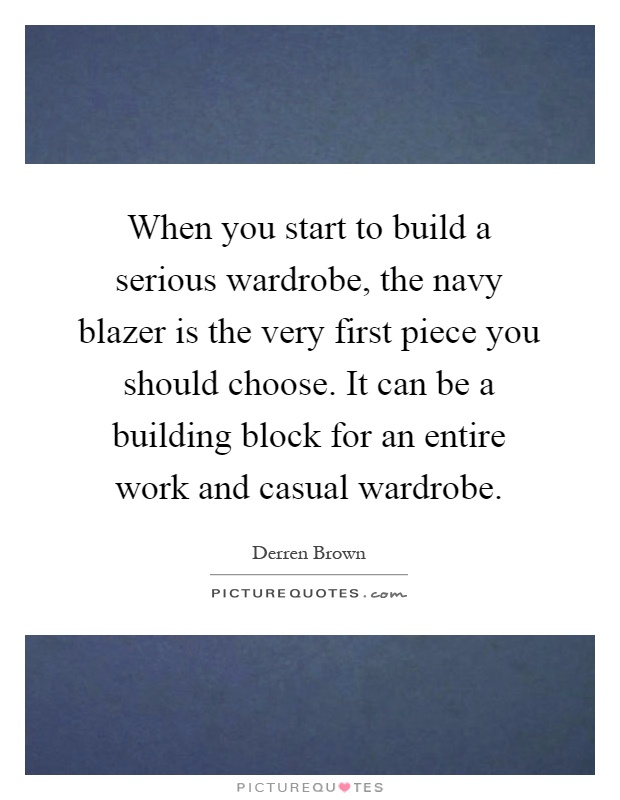 When you start to build a serious wardrobe, the navy blazer is the very first piece you should choose. It can be a building block for an entire work and casual wardrobe Picture Quote #1