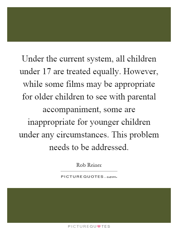 Under the current system, all children under 17 are treated equally. However, while some films may be appropriate for older children to see with parental accompaniment, some are inappropriate for younger children under any circumstances. This problem needs to be addressed Picture Quote #1