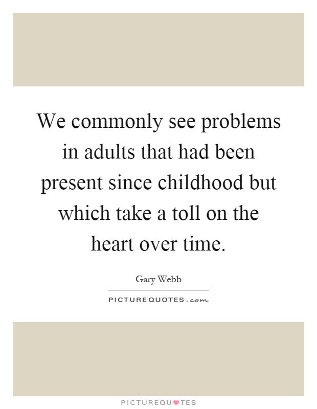 We commonly see problems in adults that had been present since childhood but which take a toll on the heart over time Picture Quote #1