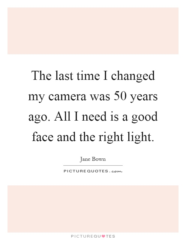 The last time I changed my camera was 50 years ago. All I need is a good face and the right light Picture Quote #1