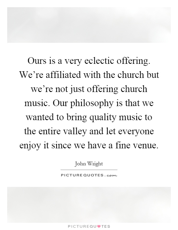 Ours is a very eclectic offering. We're affiliated with the church but we're not just offering church music. Our philosophy is that we wanted to bring quality music to the entire valley and let everyone enjoy it since we have a fine venue Picture Quote #1