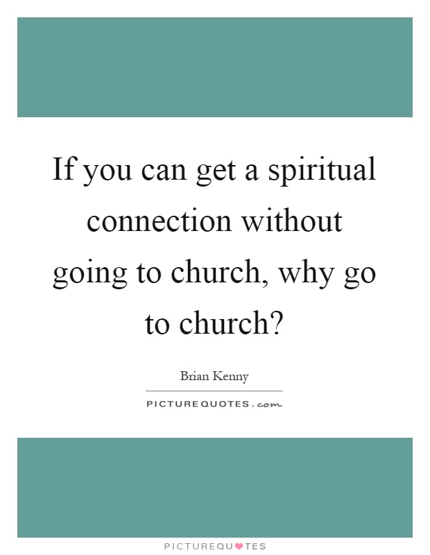 If you can get a spiritual connection without going to church, why go to church? Picture Quote #1