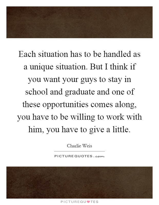 Each situation has to be handled as a unique situation. But I think if you want your guys to stay in school and graduate and one of these opportunities comes along, you have to be willing to work with him, you have to give a little Picture Quote #1