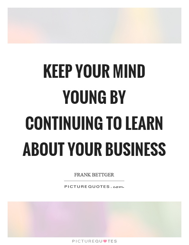 Keep your mind young by continuing to learn about your business Picture Quote #1