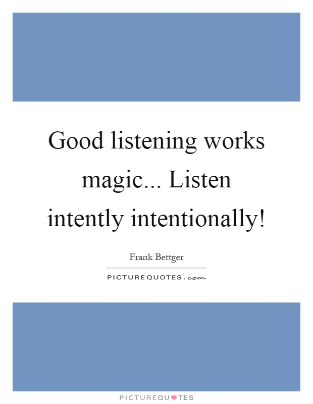Good listening works magic... Listen intently intentionally! Picture Quote #1