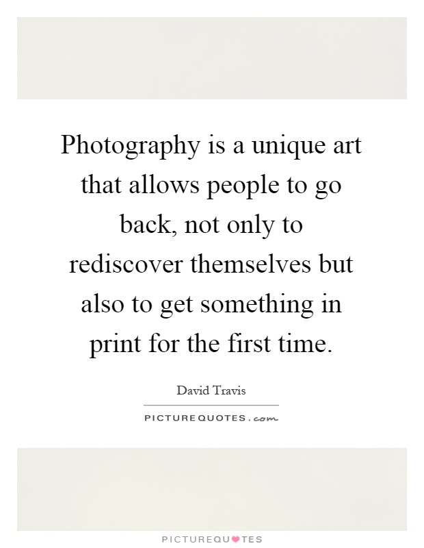 Photography is a unique art that allows people to go back, not only to rediscover themselves but also to get something in print for the first time Picture Quote #1