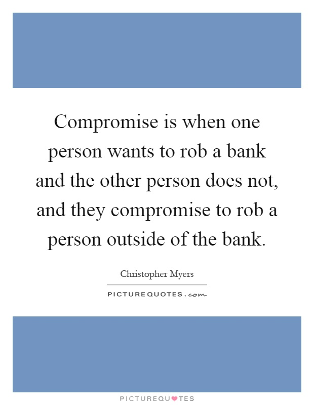 Compromise is when one person wants to rob a bank and the other person does not, and they compromise to rob a person outside of the bank Picture Quote #1
