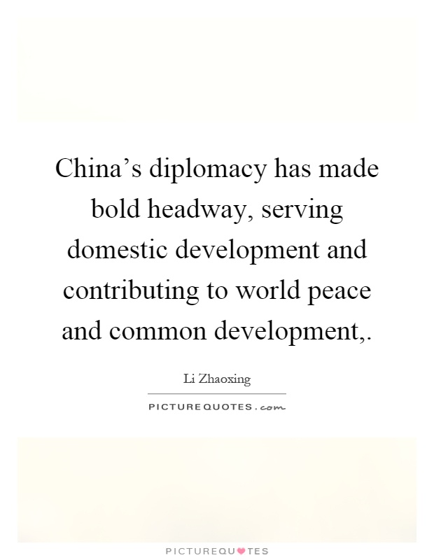 China's diplomacy has made bold headway, serving domestic development and contributing to world peace and common development, Picture Quote #1