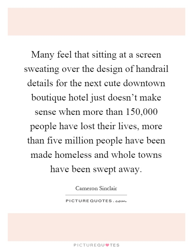Many feel that sitting at a screen sweating over the design of handrail details for the next cute downtown boutique hotel just doesn't make sense when more than 150,000 people have lost their lives, more than five million people have been made homeless and whole towns have been swept away Picture Quote #1