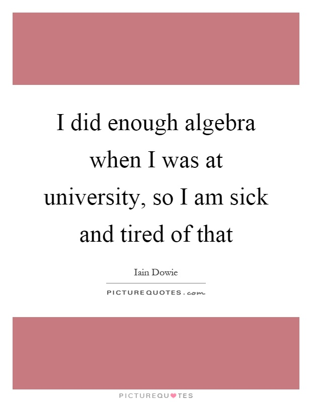 I did enough algebra when I was at university, so I am sick and tired of that Picture Quote #1