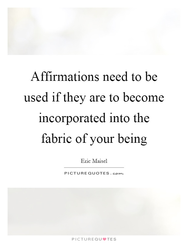 Affirmations need to be used if they are to become incorporated into the fabric of your being Picture Quote #1