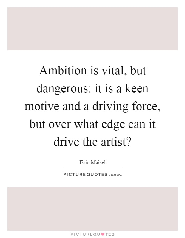 Ambition is vital, but dangerous: it is a keen motive and a driving force, but over what edge can it drive the artist? Picture Quote #1