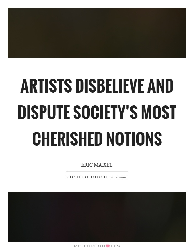 Artists disbelieve and dispute society's most cherished notions Picture Quote #1