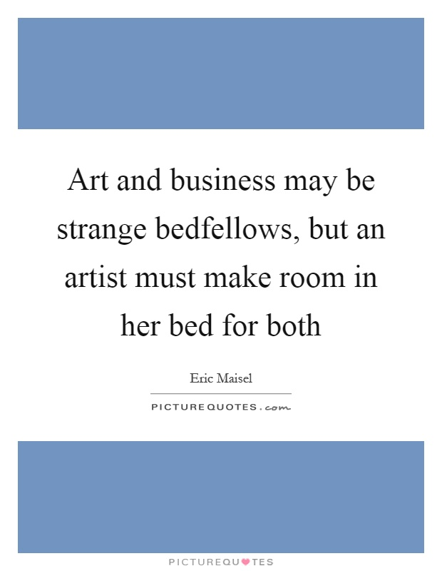 Art and business may be strange bedfellows, but an artist must make room in her bed for both Picture Quote #1