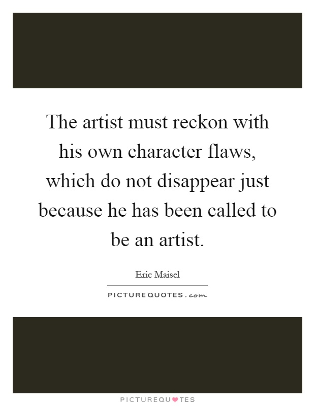 The artist must reckon with his own character flaws, which do not disappear just because he has been called to be an artist Picture Quote #1