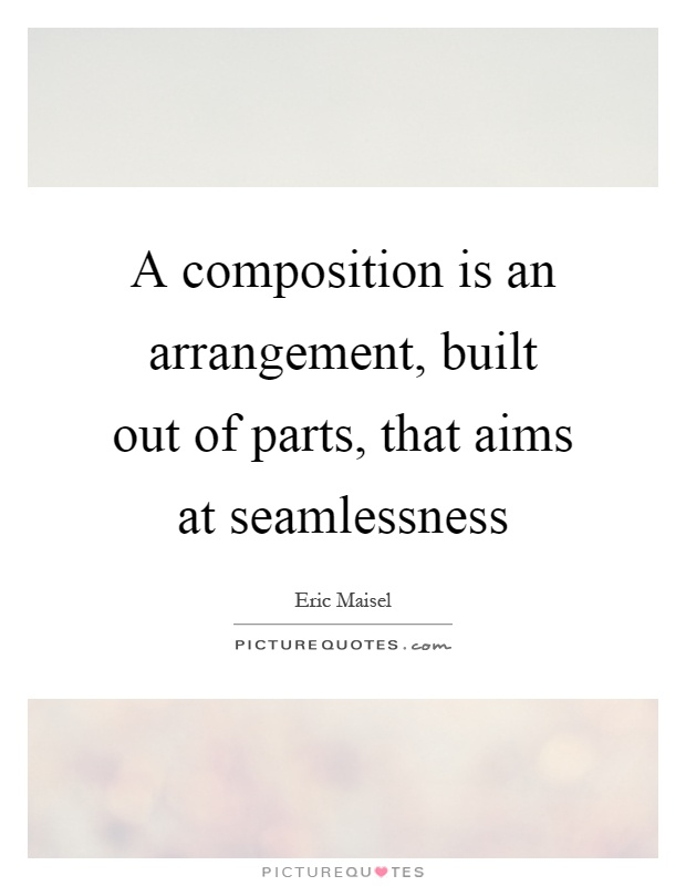 A composition is an arrangement, built out of parts, that aims at seamlessness Picture Quote #1