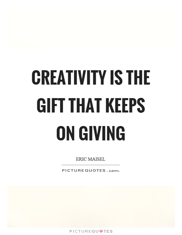 Creativity is the gift that keeps on giving Picture Quote #1