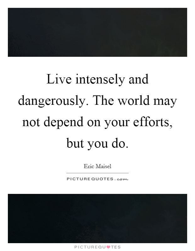 Live intensely and dangerously. The world may not depend on your efforts, but you do Picture Quote #1