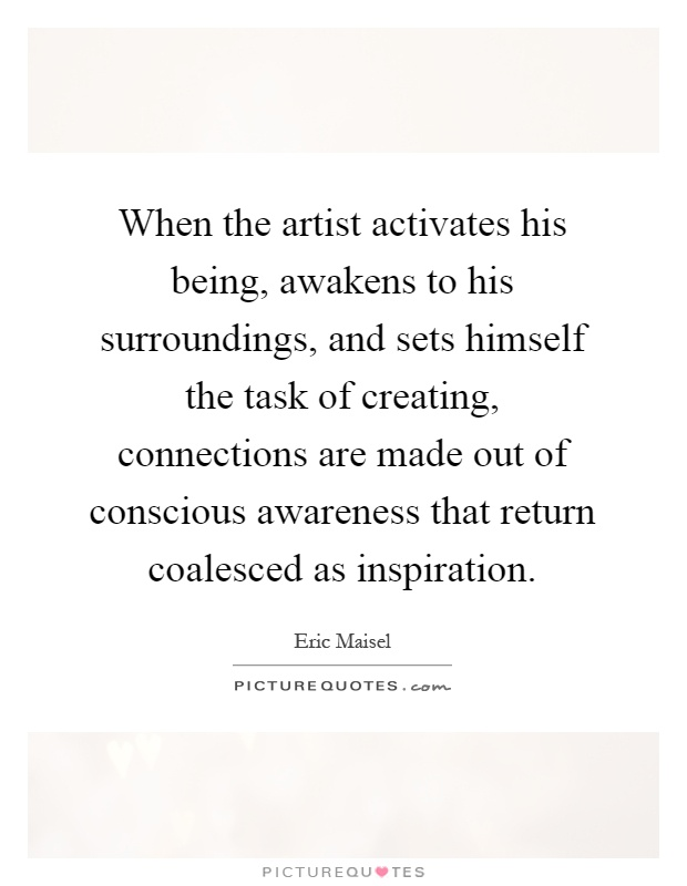 When the artist activates his being, awakens to his surroundings, and sets himself the task of creating, connections are made out of conscious awareness that return coalesced as inspiration Picture Quote #1