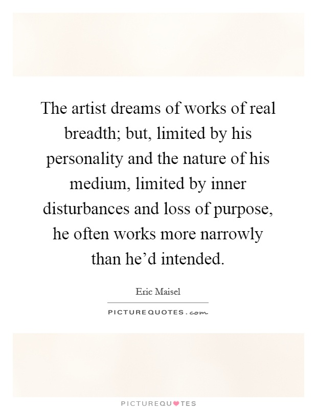 The artist dreams of works of real breadth; but, limited by his personality and the nature of his medium, limited by inner disturbances and loss of purpose, he often works more narrowly than he'd intended Picture Quote #1
