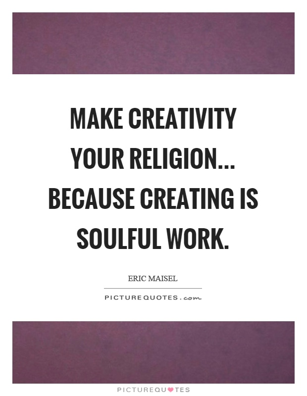 Make creativity your religion... because creating is soulful work Picture Quote #1
