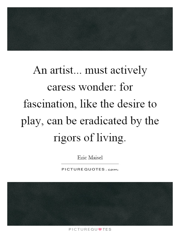 An artist... must actively caress wonder: for fascination, like the desire to play, can be eradicated by the rigors of living Picture Quote #1